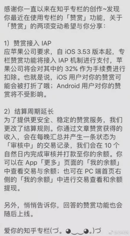 """前段时间,微信与苹果之间因为打赏闹得不可开交。理由很简单,就是因为钱。苹果想要在赞赏费中抽取30%的提成,但微信方面并不愿意这么做。最终,IOS端,微信公众号的打赏功能被关闭。 不过,并不是只有微信收到了苹果的这个要求。有媒体报道称,苹果公司正在中国整顿在用户之间提供支付服务的社交网络,目前已经向国内多家社交网络公司发出通知,要求应用平台必须遵从App Store的规定,禁止应用内的打赏功能。 值得一提的是,苹果方面严肃表示,如果提供用户阅读功能,必须使用IAP,苹果将会按照Developer Program License Agreement中的约定与开发者按30/70比例分成。 并不是所有的平台都像微信一样强硬,知乎就选择了妥协。日前,知乎发布公告称,应苹果公司要求,自iOS 3.5.3版本起,专栏赞赏功能将接入IAP付费机制,苹果公司将从中扣除32%作为手续费,安卓手机用户则不受影响。 对于知乎的这一做法,有网友称""""知乎率先叛变了""""、""""对知乎失望了"""",也有人调侃""""这下大家都要去用安卓了""""。 知乎是中文互联网最大的知识社交平台,专业和友善的社区氛围和独特的产品机制,聚集了中国互联网上科技、商业、文化等领域里最具创造力的人群,将高质量的内容透过人的节点来成规模地生产和分享,构建高价值人际关系网络。其背后所属的公司是北京智者天下科技有限公司。企业查询宝公开资料显示,该公司成立于2011年,注册资金169万,周源是董事长兼法人代表。"""