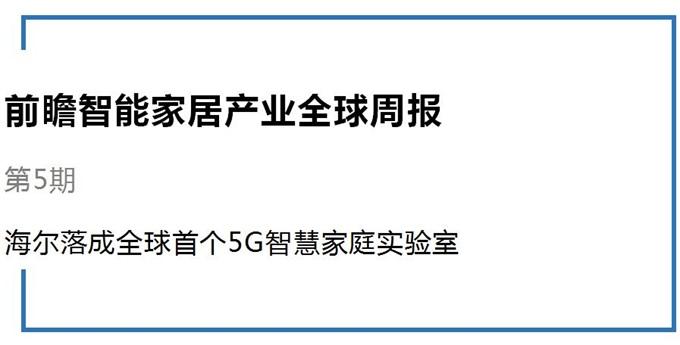 前瞻智能家居产业全球周报第5期:海尔落成全球首个5G智慧家庭实验室