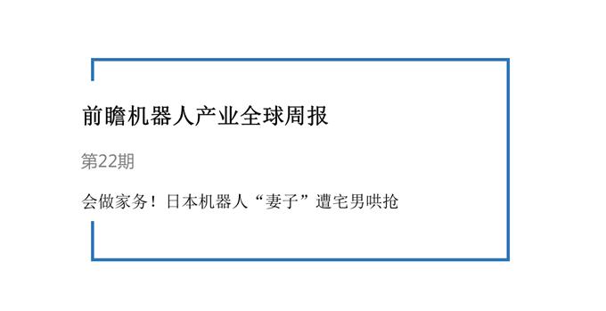 """前瞻机器人产业全球周报第22期:上得厅堂,下得厨房!日本机器人""""妻子""""遭宅男哄抢"""