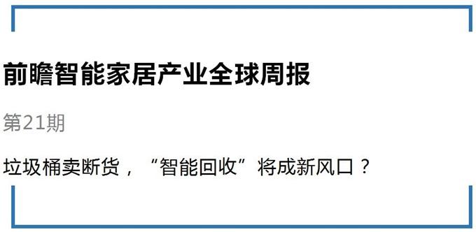 """前瞻智能家居产业全球周报第21期:垃圾桶卖断货,""""智"""