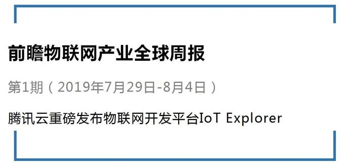 前瞻物联网产业全球周报第1期:腾讯云重磅发布IoT Explorer!