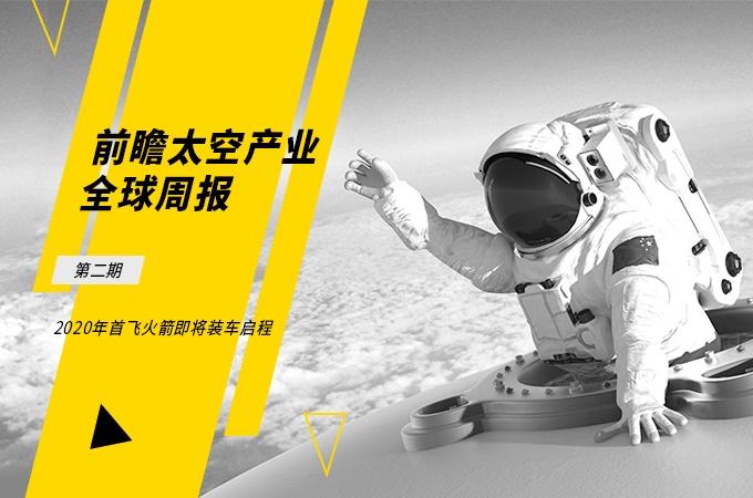 前瞻太空产业全球周报第2期:2020年首飞火箭即将装车启程