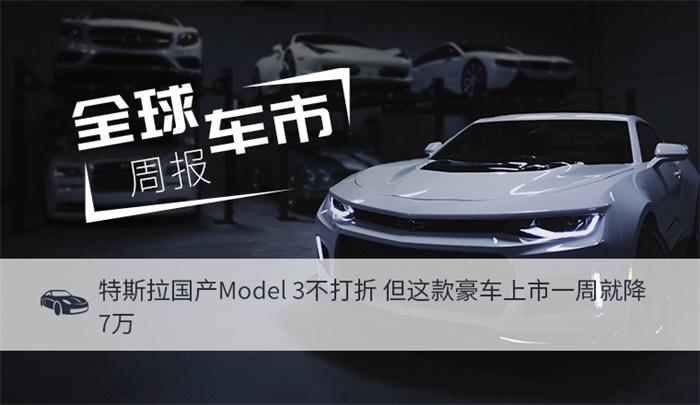 全球车市周报|特斯拉国产Model 3不打折 但这款豪车上市一周就降7万