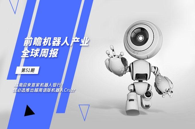 前瞻机器人产业全球周报第51期:越南迎来首家机器人银行!优必选推出越南语版机器人Cruzr