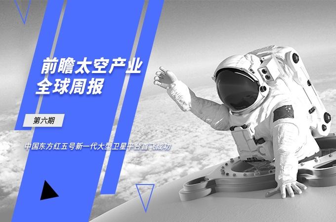前瞻太空产业全球周报第6期:中国东方红五号新一代大型卫星平台首飞成功