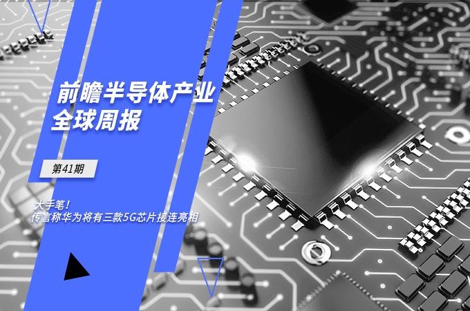前瞻半导体产业全球周报第41期:大手笔!传华为将有三款5G芯片接连亮相