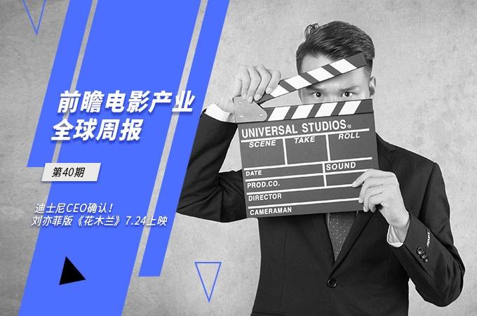 前瞻电影产业全球周报第40期:迪士尼CEO确认!刘亦菲版《花木兰》7.24上映