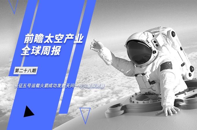 前瞻太空产业全球周报第28期:长征五号运载火箭成功发射天问一号火星探测器