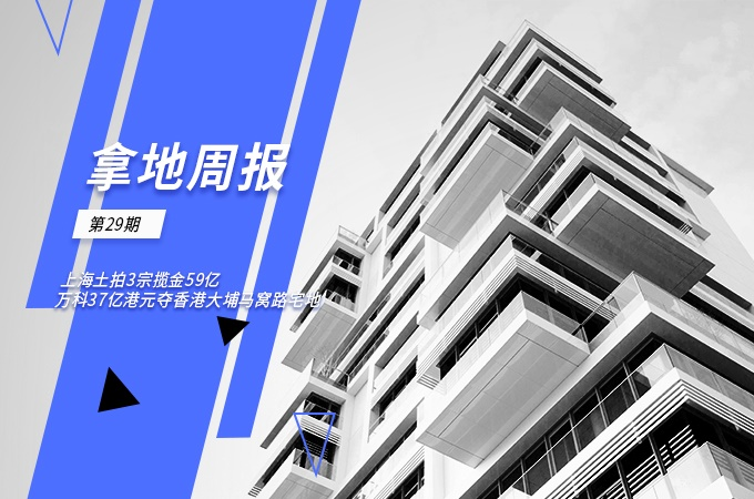 拿地周报|上海土拍3宗揽金59亿,万科37亿港元夺香港大埔马窝路宅地