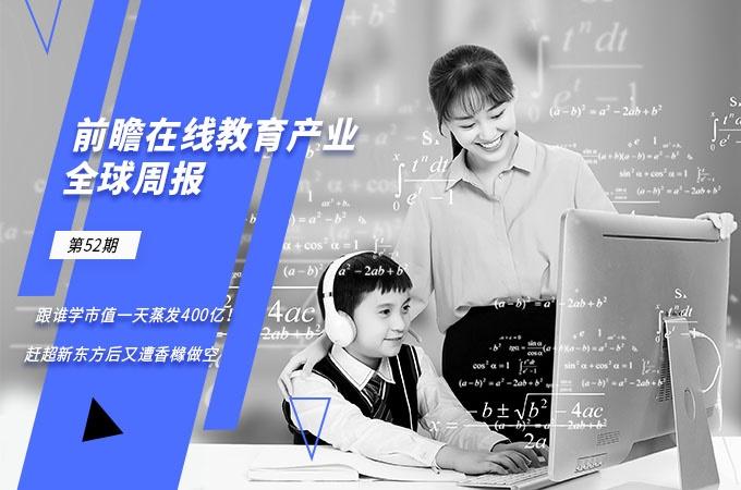 前瞻在线教育产业全球周报第52期:跟谁学市值一天蒸发400亿!赶超新东方后又遭香橼做空