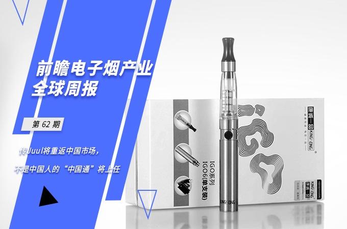 """前瞻电子烟产业全球周报第62期:传Juul将重返中国市场,不是中国人的""""中国通""""将上任"""