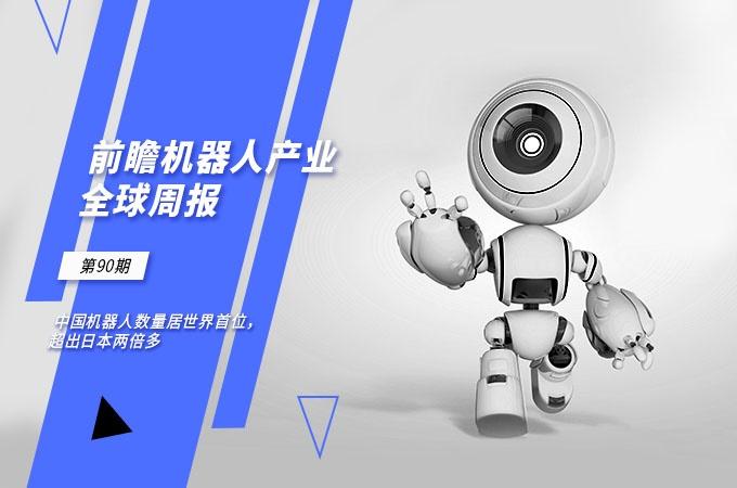 前瞻机器人产业全球周报第90期:中国机器人数量居世界首位,超出日本两倍多