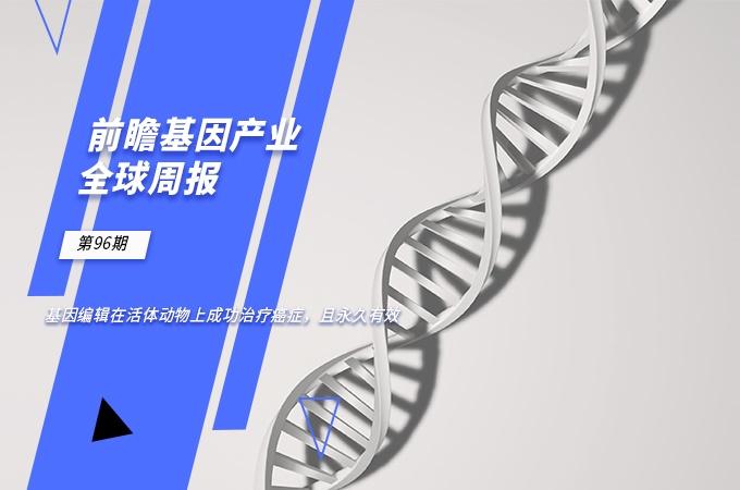 前瞻基因产业全球周报第96期:基因编辑在活体动物上成功治疗癌症,且永久有效
