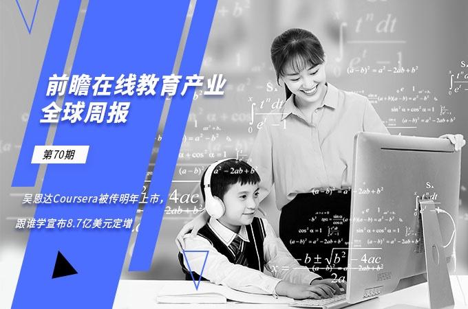 前瞻在线教育产业全球周报第70期:吴恩达旗下Coursera被传明年上市,跟谁学宣布8.7亿美元定增