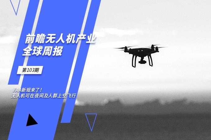 前瞻无人机产业全球周报第103期:FAA新规来了!无人机可在夜间及人群上空飞行