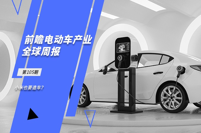前瞻电动汽车产业全球周报第105期:小米也要造车?